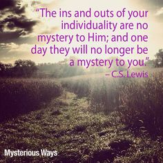 His ways are a mystery, but we are no mystery to Him! #CSLewis #quotes #God #mysterious #mysteriousways #faith
