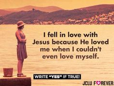 I fell in love with Jesus because He loved me when I couldn't even love myself