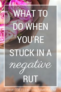 Have you every been stuck in a negative rut? Here are some thing I do to get out. What to do when you're stuck in a negative rut!