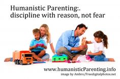 Humanistic Parenting: discipline with reason, not fear