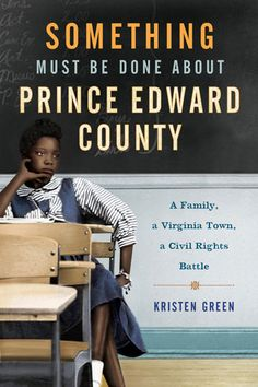 Something Must Be Done About Prince Edward County  A Family, a Virginia Town, a Civil Rights Battle    by Kristen Green