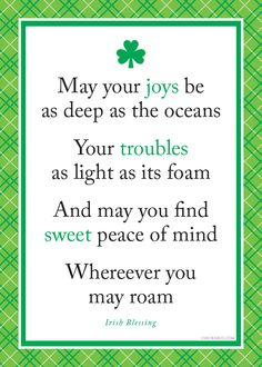 Irish Blessing ~ May your joys be as deep as the oceans. Your troubles as light as its foam. And may you find sweet peace of mind wherever you may roam. Great Quotes, Quotes To Live By, Me Quotes, Inspirational Quotes, Motivational, The Words, Irish Toasts, St Patricks Day Cards, St Patricks Day Quotes