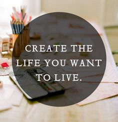 Create the life you