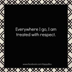 Everywhere I go I am treated with respect.  #affirmations #quotes