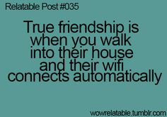 true friendship is when you walk into their house and their wifi connects automatically