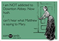 I am NOT addicted to Downton Abbey. Now hush. I can't hear what Matthew is saying to Mary.