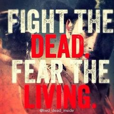 Fight the dead,fear the living