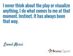 I never think about the play or visualize anything. I do what comes to me at that moment. It has always been that way. Soccer Player Quotes, Soccer Quotes, Soccer Players, Lionel Messi Quotes, Soccer Motivation, Football Quotes, Best Player, That Way, Feel Good