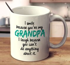 I Smile Because You're My Grandpa I Laugh Because You Can't Do Anything About It