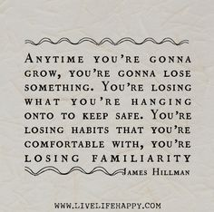 Anytime you're gonna grow, you're gonna lose something. You're losing what you're hanging onto to keep safe.