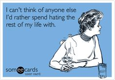 I can't think of anyone else I'd rather spend hating the rest of my life with.