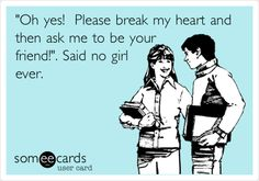 Funny Breakup Ecard: 'Oh yes! Please break my heart and then ask me to be your friend!'. Said no girl ever.