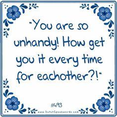 Je bent ook zo onhandig, hoe krijg je het iedere keer weer voor elkaar.
