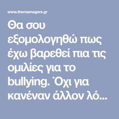 Θα σου εξομολογηθώ πως έχω βαρεθεί πια τις ομιλίες για το bullying. Όχι για κανέναν άλλον λόγο, αλλά δεν βλέπω να οδηγούν πουθενά τελικά.