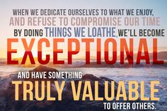When we dedicate ourselves to what we enjoy, and refuse to compromise our time by doing things we loathe, we'll become exceptional and have something truly valuable to share.