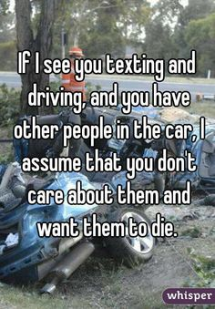 """""""If I see you texting and driving, and you have other people in the car, I assume that you don't care about them and want them to die."""""""