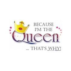 Because I'm The Queen - Humorous and Funny - Because I'm the Queen...... ❤ liked on Polyvore