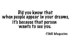 I hope this is true... he shows up in my dreams quite often. :)