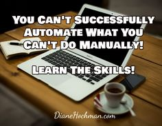 You Can't Successfully Automate What You Can't Do Manually!  Learn The Skills! / DianeHochman.com