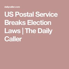 US Postal Service Breaks Election Laws | The Daily Caller