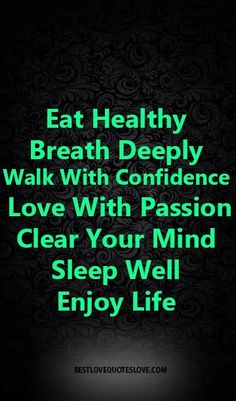 Eat Healthy Breath Deeply Walk With Confidence Love With Passion Clear Your Mind sleep well, enjoy life Post Quotes, Ali Quotes, Truth Quotes, Motivational Quotes, Inspirational Quotes, Passion Quotes, Sleep Quotes, Quotes About Everything, Clear Your Mind