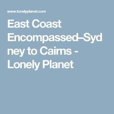East Coast Encompassed–Sydney to Cairns - Lonely Planet