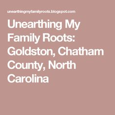 Unearthing My Family Roots: Goldston, Chatham County, North Carolina