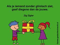 Als je iemand zonder glimlach ziet, geef diegene dan de jouwe. Zig Ziglar