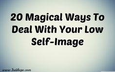 20 Magical Ways To Deal With Your Low Self-Image