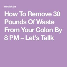 How To Remove 30 Pounds Of Waste From Your Colon By 8 PM – Let's Tallk