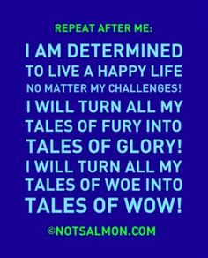 """REPEAT AFTER ME: I am determined to live a happy life no matter my challenges! I will turn all my tales of fury into tales of glory! I will turn all of my tales of woe into tales of WOW!"""" - @Karen Salmansohn"""