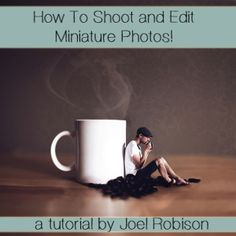 How to Shoot and Edit Miniature Photos - A tutorial by Joel Robison