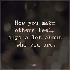 How you make others feel says a lot about who you are