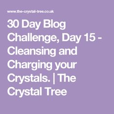 30 Day Blog Challenge, Day 15 - Cleansing and Charging your Crystals. | The Crystal Tree