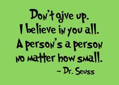 Don't give up. I believe in you all. A person's a person no matter how small. Dr Seuss