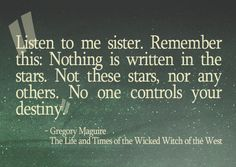 """Remember this: Nothing is written in the stars. Not these stars, nor any others. No one controls your destiny."" Gregory Maguire, Wicked: The Life and Times of the Wicked Witch of the West"