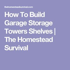 How To Build Garage Storage Towers Shelves | The Homestead Survival