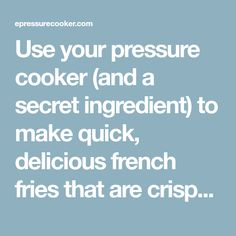 Use your pressure cooker (and a secret ingredient) to make quick, delicious french fries that are crispy on the outside, hot and tender on the inside!