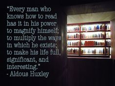Every man who knows how to read   has it in his power to magnify himself;   to multiply the ways in which he exists;   to make his life full, significant, and interesting