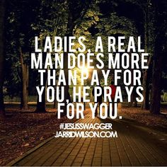 A real man doesn't PAY for you OR pray for you. He treats you with respect and dignity. He stands up for your rights as a woman. He votes to protect you from men who would take your reproductive and earning rights from you. If you need something, he will DO something instead of saying things in his head.  I do not need any man to pay OR pray for me ;P