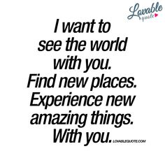 """I want to see the world with you. Find new places. Experience new amazing things. With you."" - Life is all about experiences. About experiencing amazing things together. www.lovablequote.com #withyouquote"