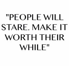 People will stare. make it worth their while queen quotes, girl quotes, woman Girly Quotes, New Quotes, Quotes To Live By, Funny Quotes, Wisdom Quotes, Pretty Girl Quotes, 2015 Quotes, Pain Quotes, Change Quotes