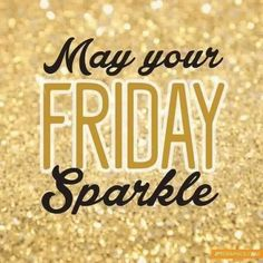 Greetings. May your Friday Sparkle