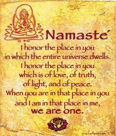 "Namaste ~ ""I honor the place in you in which the entire universe dwells. I honor the place in you which is of love, of truth, of light, and of peace. When you are in that place in you and I am in that place in me, we are one."""