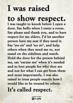I was raised to show respect. I was also raised to treat people exactly how I would like to be treated by others. It's called respect. Wisdom Quotes, True Quotes, Great Quotes, Quotes To Live By, Motivational Quotes, Inspirational Quotes, Respect Quotes, Son Quotes, Super Quotes