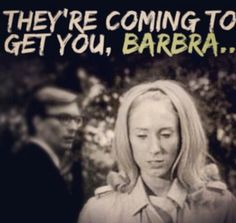 Night of the living dead....haha my brother used to say this to me all the time!