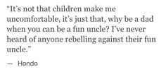 It's not that children make me uncomfortable, it's just that, why be a dad when you can be a fun uncle? I've never heard of anyone rebelling against their fun uncle.