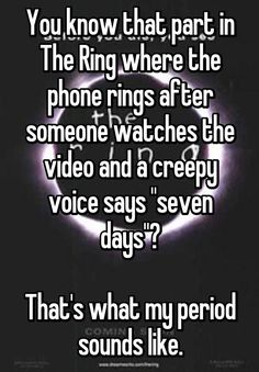 """""""You know that part in The Ring where the phone rings after someone watches the video and a creepy voice says """"seven days""""?  That's what my period sounds like."""""""