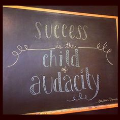 """Success is the child of audacity"" -Benjamin Disraeli."