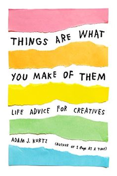 Things Are What You Make of Them: Life Advice for Creativ...